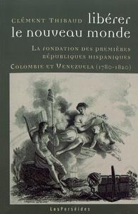 Clément Thibaud - Libérer le Nouveau Monde - La fondation des premières républiques hispaniques (Colombie et Venezuela, 1780-1820).