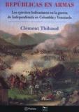 Clément Thibaud - Repúblicas en armas - Los ejércitos bolivarianos en la guerra de Independencia en Colombia y Venezuela.