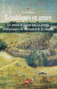 Clément Thibaud - Républiques en armes - Les armées de Bolivar dans les guerres d'indépendance du Venezuela et de la Colombie.