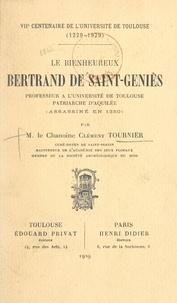 Clément Tournier - Le bienheureux Bertrand de Saint-Geniès, professeur à l'Université de Toulouse, patriarche d'Aquilée (assassiné en 1350) - VIIe centenaire de l'Université de Toulouse, 1229-1929.