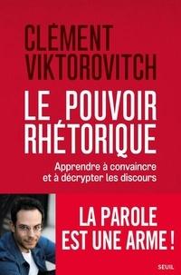 Clément Viktorovitch - Le pouvoir rhétorique - Apprendre à convaincre et à décrypter les discours.