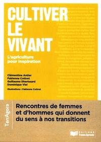 Clémentine Antier et Fabienne Cottret - Cultiver le vivant - L'agriculture pour l'inspiration. Rencontres avec des femmes et des hommes qui donnent du sens à nos transitions.
