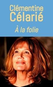Téléchargement pdf gratuit des livres A la folie 9782379130106 (French Edition) par Clémentine Célarié