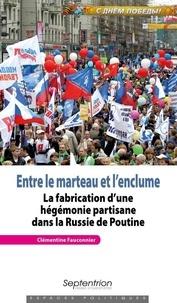 Clémentine Fauconnier - Entre le marteau et l'enclume - La fabrication d'une hégémonie partisane dans la Russie de Poutine.