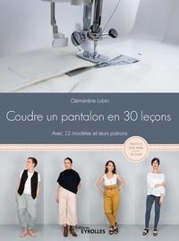 Clémentine Lubin - Coudre un pantalon en 30 leçons, à la machine à coudre ou à la surjeteuse - Avec 12 modèles et leurs patrons.