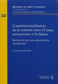 Clémentine Mazille - L'institutionnalisation de la relation entre l'Union européenne et la Suisse - Recherche sur une construction européenne.