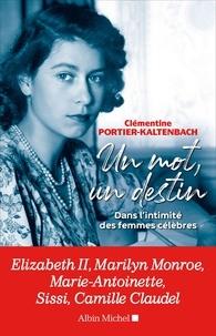 Clémentine Portier-Kaltenbach - Un mot un destin - Dans l intimité des femmes célèbres.