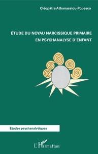 Cléopâtre Athanassiou-Popesco - Etude du noyau narcissique primaire en psychanalyse d'enfant.
