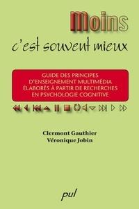 Clermont Gauthier et Véronique Jobin - Moins, c'est souvent mieux - Guide des principes d'enseignement multimédia élaborés à partir de recherches en psychologie cognitive.
