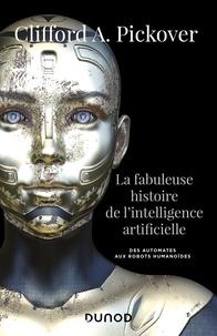 Clifford A. Pickover - La fabuleuse histoire de l'intelligence artificielle - Des automates aux robots humanoïdes.