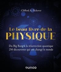 Clifford A. Pickover - Le Beau Livre de la physique - Du Big Bang à la résurrection quantique.