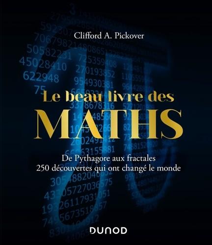 Clifford A. Pickover - Le beau livre des maths - De Pythagore aux fractales, 250 découvertes qui ont changé le monde.