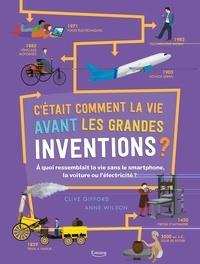 Clive Gifford et Anne Wilson - C'était comment la vie avant les grandes inventions ? - A quoi ressemblait la vie sans le smartphone, la voiture ou l'électricité ?.
