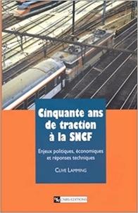 Clive Lamming - Cinquante ans de traction à la SNCF - Enjeux politiques, économiques et réponses techniques.