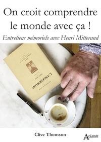 Clive Thomson et Henri Mitterand - On croit comprendre le monde avec ça ! - Entretiens mémoriels avec Henri Mitterand.