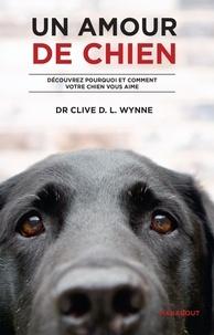 Clive Wynne - Un amour de chien - Découvrez pourquoi et comment votre chien vous aime.
