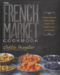Clothilde Dusoulier - The French Market Cookbook.
