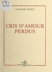 Clotilde Astruc et Yves-Alain Favre - Cris d'amour perdus.