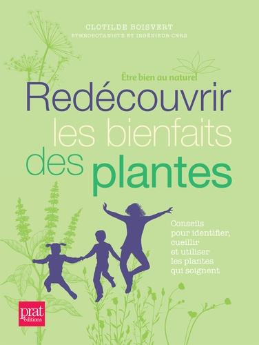 Redécouvrir les bienfaits des plantes. Conseils pour identifier, cueillir et utiliser les plantes qui soignent