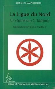 Clotilde Champeyrache - La Ligue du Nord, un séparatisme à l'italienne - Racines et discours d'un parti politique.