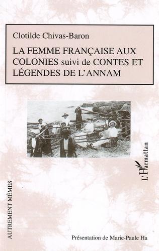 Clotilde Chivas-Baron - La femme française aux colonies - Suivi de Contes et légendes de l'Annam.
