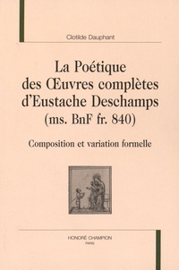Clotilde Dauphant - La poétique des oeuvres complètes d'Eustache Deschamps (ms. BnF fr. 840) - Composition et variation formelle.