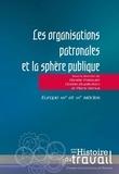 Clotilde Druelle-Korn et Danièle Fraboulet - Les organisations patronales et la sphère publique - Europe, XIXe et XXe siècles.
