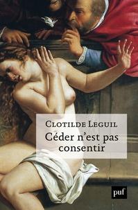 Clotilde Leguil - Céder n'est pas consentir - Une approche clinique et politique du consentement.