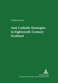 Clotilde Prunier - Anti-Catholic Strategies in Eighteenth-Century Scotland.