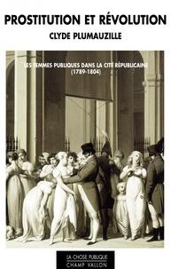 Clyde Plumauzille - Prostitution et révolution - Les femmes publiques dans la cité républicaine (1789-1804).