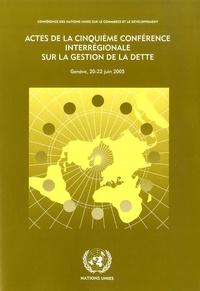 CNUCED - Actes de la cinquième conférence interrégionale sur la gestion de la dette - Genève, 20-22 juin 2005.