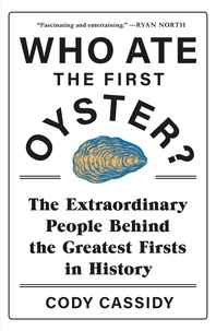 Cody Cassidy - Who Ate the First Oyster? - The Extraordinary People Behind the Greatest Firsts in History.