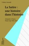 Colette Arnould - La satire, une histoire dans l'histoire - Antiquité et France, Moyen Age-XIXe siècle.