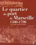 Colette Castrucci - Le quartier du port de Marseille (1500-1790) - Une réalité urbaine restituée.