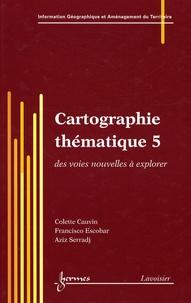 Colette Cauvin et Francisco Escobar - Cartographie thématique - Tome 5, Des voies nouvelles à explorer.
