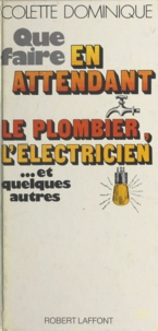 Colette Dominique et Odette Garnier - Que faire en attendant le plombier, l'électricien et... quelques autres.
