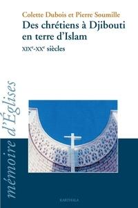 Colette Dubois et Pierre Soumille - Des chrétiens à Djibouti en terre d'Islam XIXe-XXe siècles.