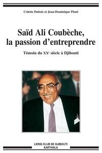 Colette Dubois - Saïd Ali Coubèche, la passion d'entreprendre - Témoin du XXe siècle à Djibouti.