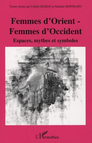 Colette Dumas et Nathalie Bertrand - Femmes d'Orient - Femmes d'Occident - Espaces, mythes et symboles.