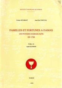 Colette Establet et Jean-Paul Pascual - Familles et fortunes à Damas - 450 foyers damascains en 1700.