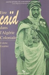 Colette Establet - Être caïd dans l'Algérie coloniale : tribus des Nemenchas, 1851-1912.