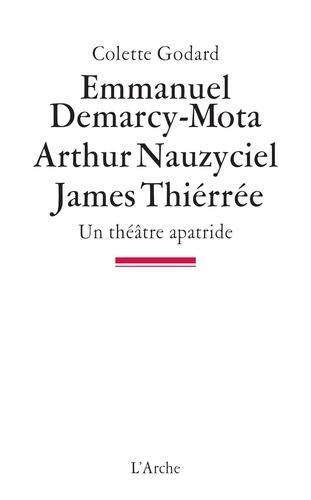 Colette Godard - Emmanuel Demarcy-Mota, Arthur Nauzyciel, James Thiérrée - Un théâtre apatride.