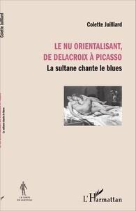 Colette Juilliard - Le nu orientalisant, de Delacroix à Picasso - La sultane chante le blues.