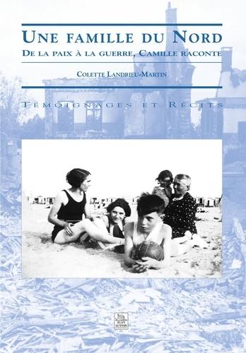 Colette Landrieu-Martin - Une famille du Nord - De la paix à la guerre, Camille raconte.