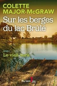 Colette Major-McGraw - Sur les berges du lac Brûlé, t  : Sur les berges du lac Brûlé, tome 1 - Le vieil ours.