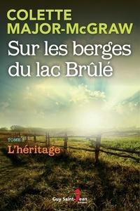 Colette Major-McGraw - Sur les berges du lac Brûlé, t  : Sur les berges du lac Brûlé, tome 3 - L'héritage.