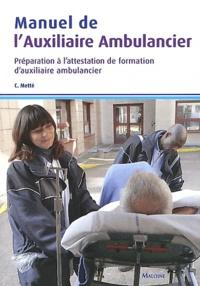 Colette Metté - Manuel de l'auxiliaire ambulancier - Préparation à l'attestation de formation d'auxiliaire ambulancier.