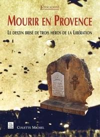 Colette Michel - Mourir en Provence - Le destin brisé de trois héros de la Libération.