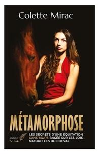 Colette Mirac - Métamorphose - Les secrets d'une équitation sans mors basée sur les lois naturelles du cheval.