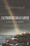 Colette Muller - J'ai trébuché sur le cancer - La chance de ma destinée.